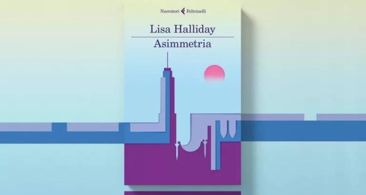 Asimmetria, pubblicato nel febbraio del 2018, è il romanzo d'esordio di Lisa Halliday, ecco la nostra recensione